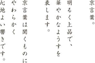 京言葉。明るく上品で、華やかなようすを表します。京言葉は聞くものにやわらかく心地よい響きです。